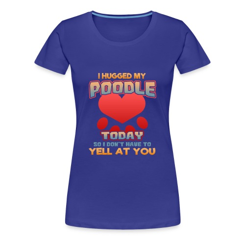 I hugged my Poodle Today so I don't have to yell at you - Women's Premium T-Shirt