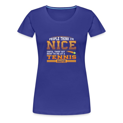 People think I am Nice until they sit next to me at a Tennis Game - Women's Premium T-Shirt
