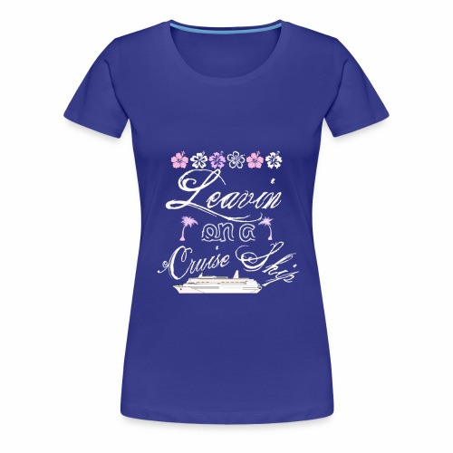 Leavin on A Cruise Ship ~ Avail for Limited Time - Women's Premium T-Shirt