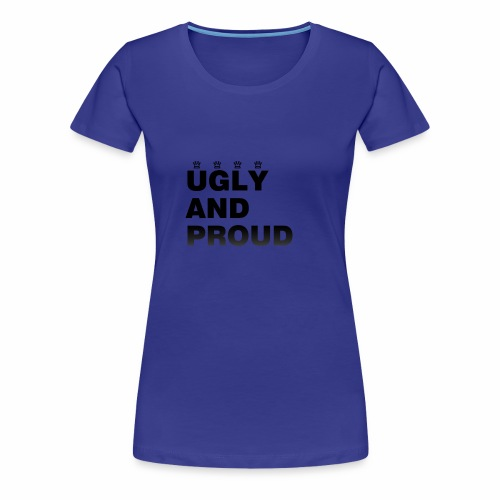 Ugly AND Proud T-shirt - Women's Premium T-Shirt