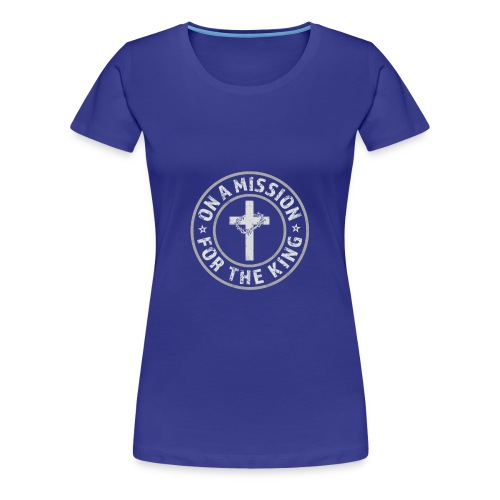 On A Mission For The King (light lettering) - Women's Premium T-Shirt