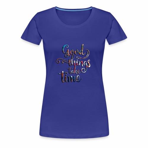 good things take time - Women's Premium T-Shirt