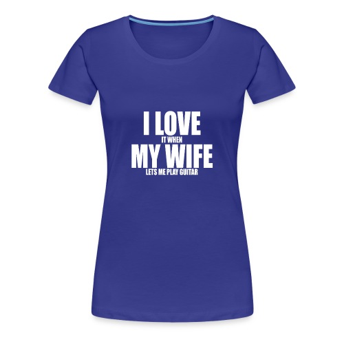 i love it when my wife lets me play guitar - Women's Premium T-Shirt