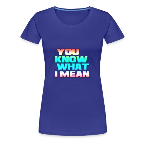 You Know What I Mean - Women's Premium T-Shirt