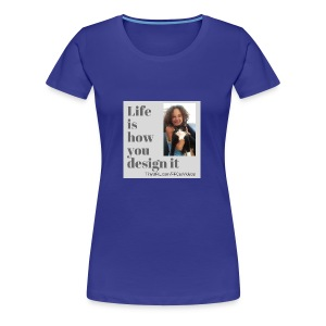 Life is how you design it - Women's Premium T-Shirt