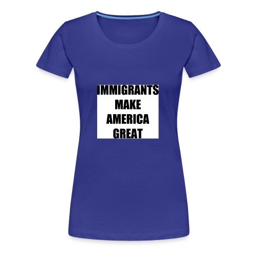 Immigrants make america great - Women's Premium T-Shirt