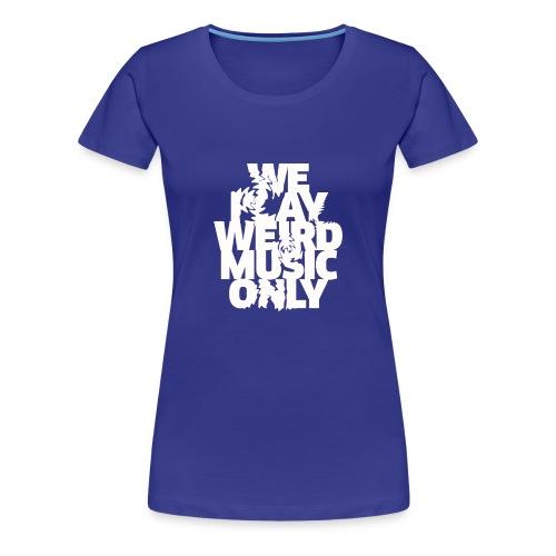 We play weird music only - Women's Premium T-Shirt