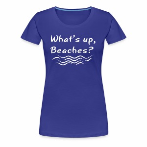 What s up beaches Shirt - Women's Premium T-Shirt