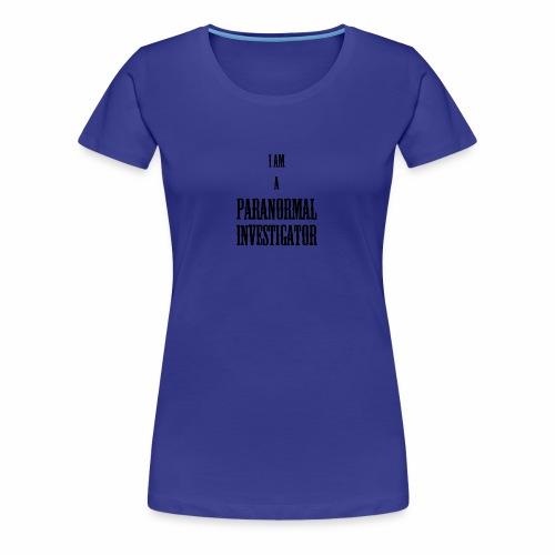 I AM A PARANORMAL INVESTIGATOR - Women's Premium T-Shirt