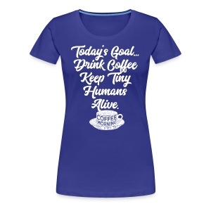 Today's Goal Drink Coffee Keep Tiny Humans Alive - Women's Premium T-Shirt