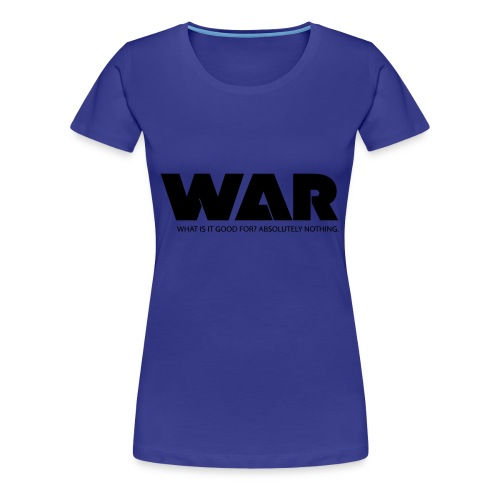 WAR -- WHAT IS IT GOOD FOR? ABSOLUTELY NOTHING. - Women's Premium T-Shirt