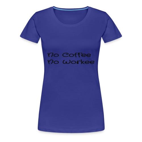 no coffee no workee - Women's Premium T-Shirt