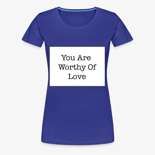 You Are Worthy Of Love - Women's Premium T-Shirt