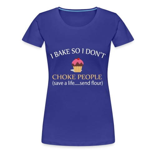 I BAKE SO I DON'T CHOKE PEOPLE T-SHIRT AND MORE - Women's Premium T-Shirt