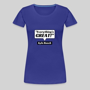 Everything's Great Kyle Busch Quote - Women's Premium T-Shirt