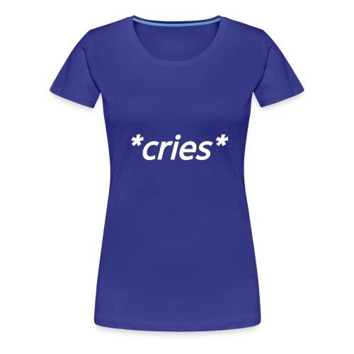 *cries* - Women's Premium T-Shirt