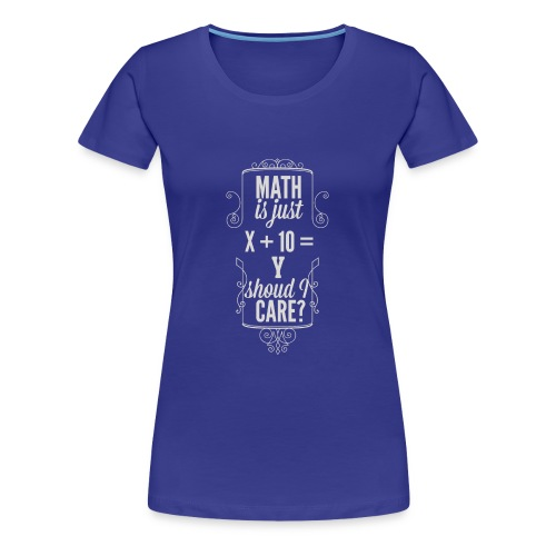 Math is just X 10 Y Should I care T Shirt - Women's Premium T-Shirt
