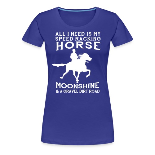 All I Need is my Speed Racking Horse - Women's Premium T-Shirt