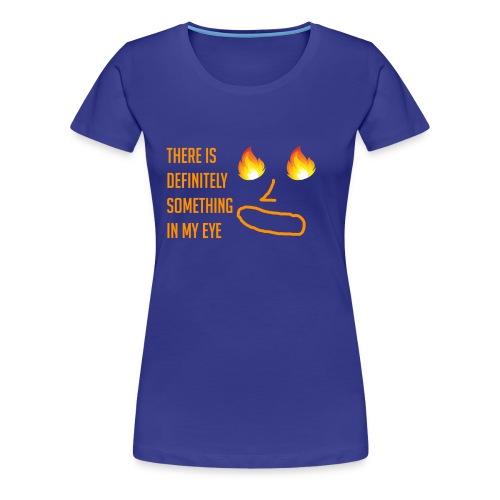 Something in My Eye - Women's Premium T-Shirt