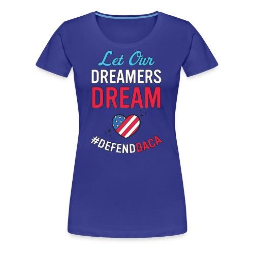 Defend DACA Shirt Let Dreamers Dream Act Protest - Women's Premium T-Shirt