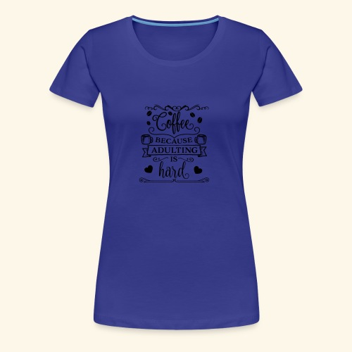 Coffee Because Adulting is Hard - Women's Premium T-Shirt