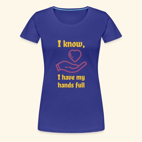 I know, I have my hands full - Women's Premium T-Shirt