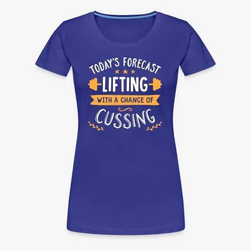 Today's Forecast Lifting With A Chance Of Cussing - Women's Premium T-Shirt