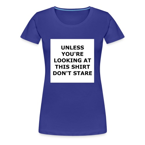 UNLESS YOU'RE LOOKING AT THIS SHIRT, DON'T STARE. - Women's Premium T-Shirt