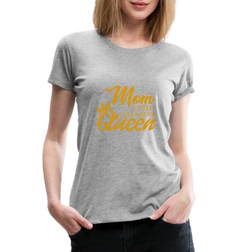 Mom A Title Just Above Queen - Women's Premium T-Shirt