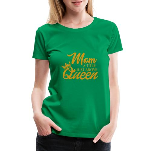 Mom A Title Just Above Queen - Women's Premium T-Shirt