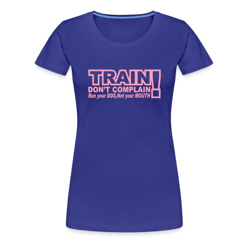 Train, Don't Complain - Dog - Women's Premium T-Shirt