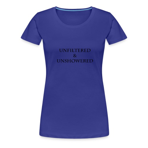 Unfiltered And unshowered - Women's Premium T-Shirt