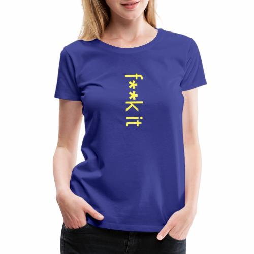 F**k It - Women's Premium T-Shirt