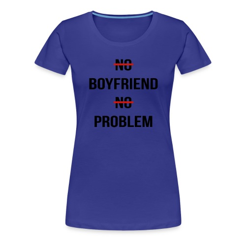 No Boyfriend No Problem Funny Parody Life - Women's Premium T-Shirt