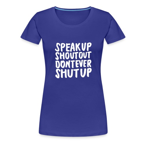Speak Up Shout Out Dont Ever Shut Up - Women's Premium T-Shirt