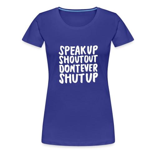 Speak Up Shout Out Dont Ever Shut Up - Women's Premium T-Shirt