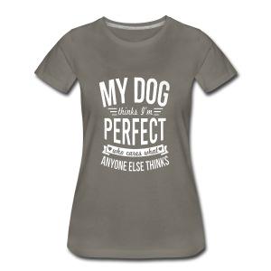 My Dog Thinks I?m Perfect - Women's Premium T-Shirt