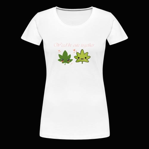 Weed Be Cute Together - Women's Premium T-Shirt
