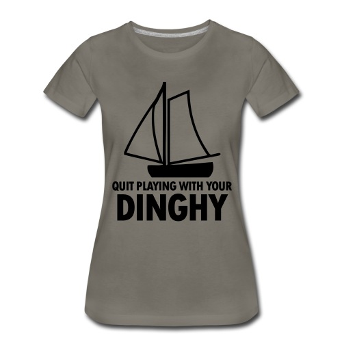 Quit Playing With Your Dinghy - Women's Premium T-Shirt