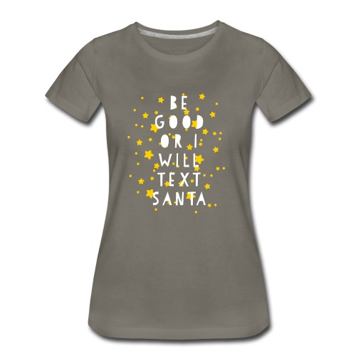 BE GOOD OR I WILL TEXT SANTA - Women's Premium T-Shirt