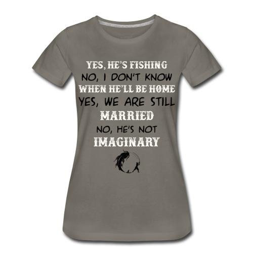 Yes he's fishing no I don't know - Women's Premium T-Shirt