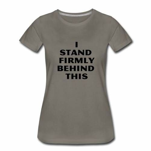 I Stand Firmly Behind This - Women's Premium T-Shirt