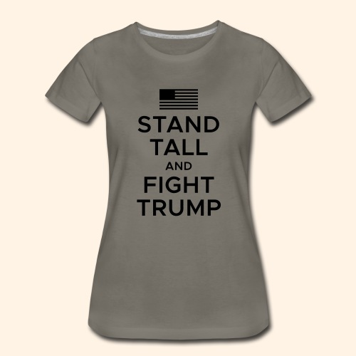 Stand Tall and Fight Trump - Women's Premium T-Shirt