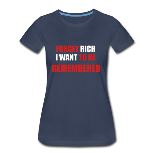 Forget Rich Be Remembred - Women's Premium T-Shirt