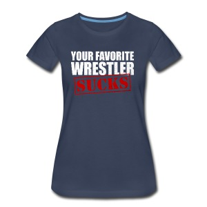 Your Favorite Wrestler Sucks - Women's Premium T-Shirt