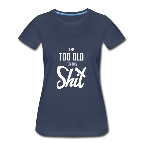 I am too old for this shit - Women's Premium T-Shirt