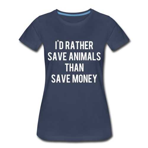 I'd rather save animals than save money - Women's Premium T-Shirt
