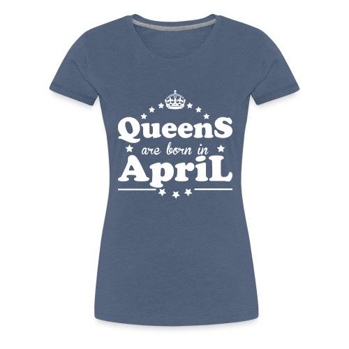 Queens are born in April - Women's Premium T-Shirt