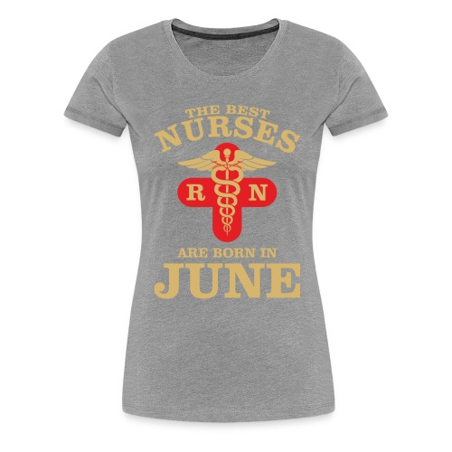 The Best Nurses are born in June - Women's Premium T-Shirt