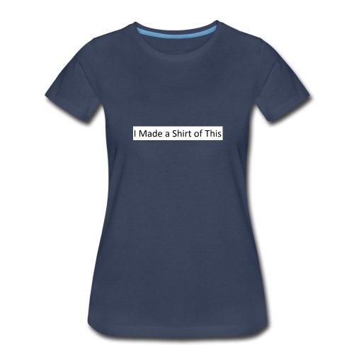 Made_a_Shirt_of_This - Women's Premium T-Shirt